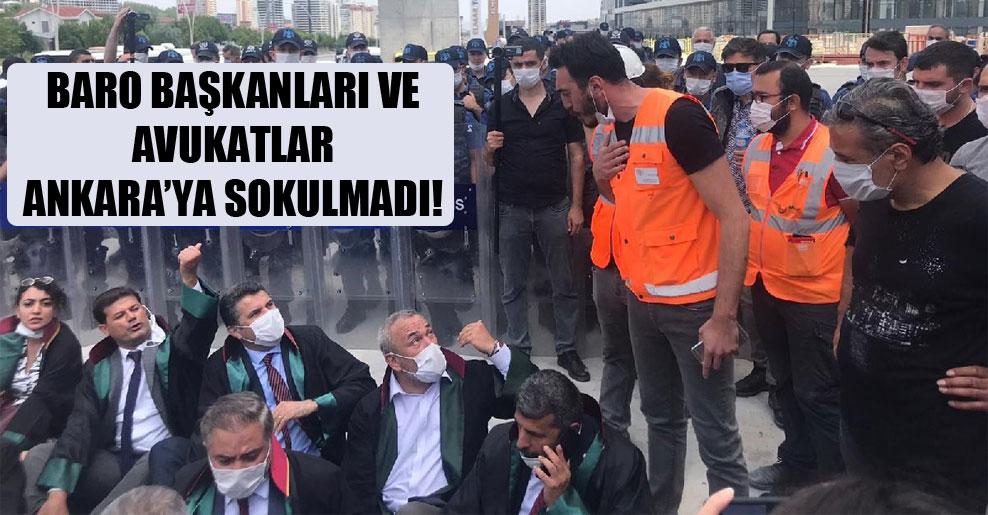 Baro başkanları ve avukatlar Ankara'ya sokulmadı!