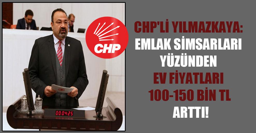 CHP'li Yılmazkaya: Emlak simsarları yüzünden ev fiyatları 100-150 bin TL arttı!
