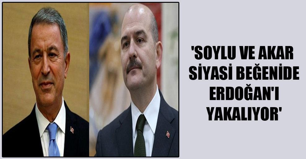 'Soylu ve Akar siyasi beğenide Erdoğan'ı yakalıyor'