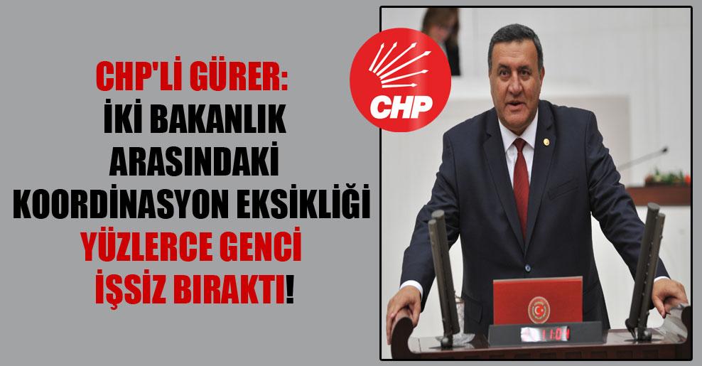 CHP'li Gürer: İki Bakanlık arasındaki koordinasyon eksikliği yüzlerce genci işsiz bıraktı!