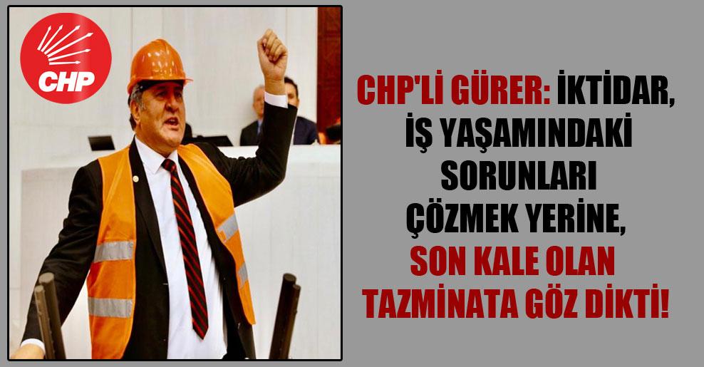 CHP'li Gürer: İktidar, iş yaşamındaki sorunları çözmek yerine, son kale olan tazminata göz dikti!