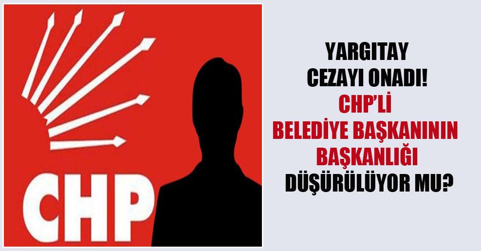 Yargıtay cezayı onadı! CHP'li belediye başkanının başkanlığı düşürülüyor mu?