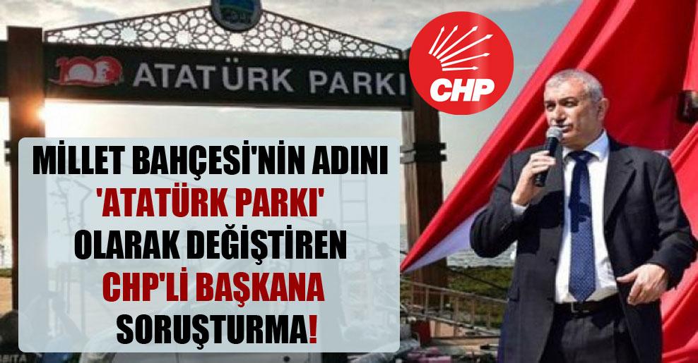 Millet Bahçesi'nin adını 'Atatürk Parkı' olarak değiştiren CHP'li başkana soruşturma!