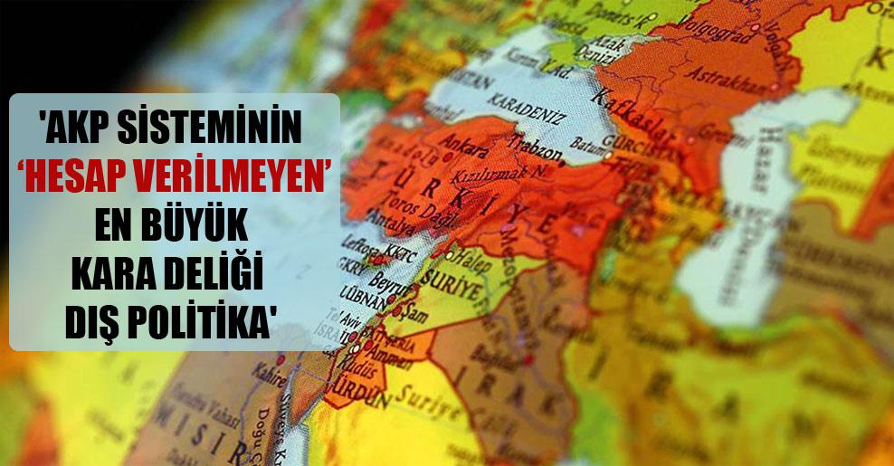 'AKP sisteminin 'hesap verilmeyen' en büyük kara deliği dış politika'