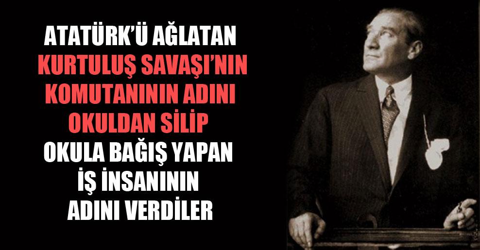 Atatürk'ü ağlatan Kurtuluş Savaşı'nın komutanının adını okuldan silip okula bağış yapan iş insanının adını verdiler