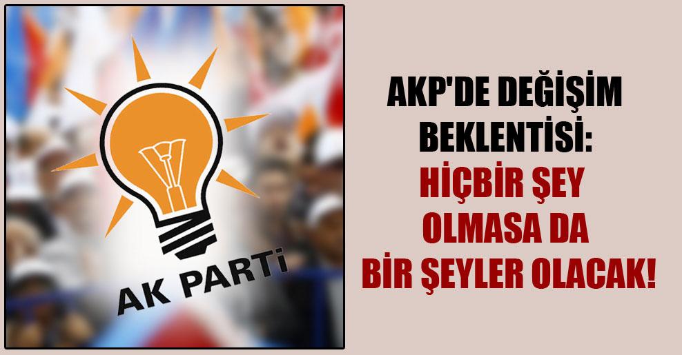 AKP'de değişim beklentisi: Hiçbir şey olmasa da bir şeyler olacak!