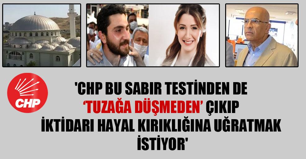 'CHP bu sabır testinden de 'tuzağa düşmeden' çıkıp iktidarı hayal kırıklığına uğratmak istiyor'