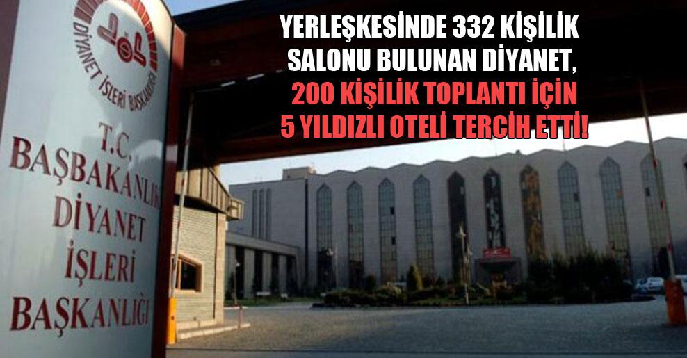 Yerleşkesinde 332 kişilik salonu bulunan Diyanet, 200 kişilik toplantı için 5 yıldızlı oteli tercih etti!
