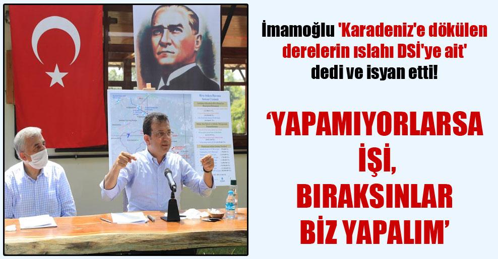 İmamoğlu 'Karadeniz'e dökülen derelerin ıslahı DSİ'ye ait' dedi ve isyan etti!