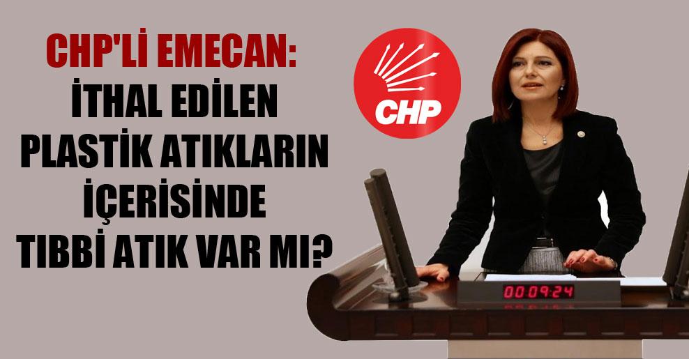 CHP'li Emecan: İthal edilen plastik atıkların içerisinde tıbbi atık var mı?