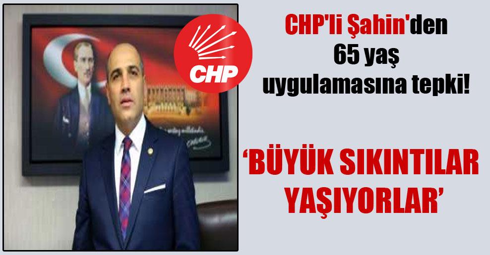 CHP'li Şahin'den 65 yaş uygulamasına tepki!