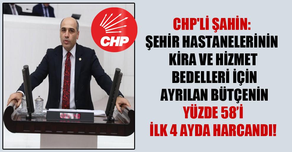 CHP'li Şahin: Şehir hastanelerinin kira ve hizmet bedelleri için ayrılan bütçenin yüzde 58'i ilk 4 ayda harcandı!