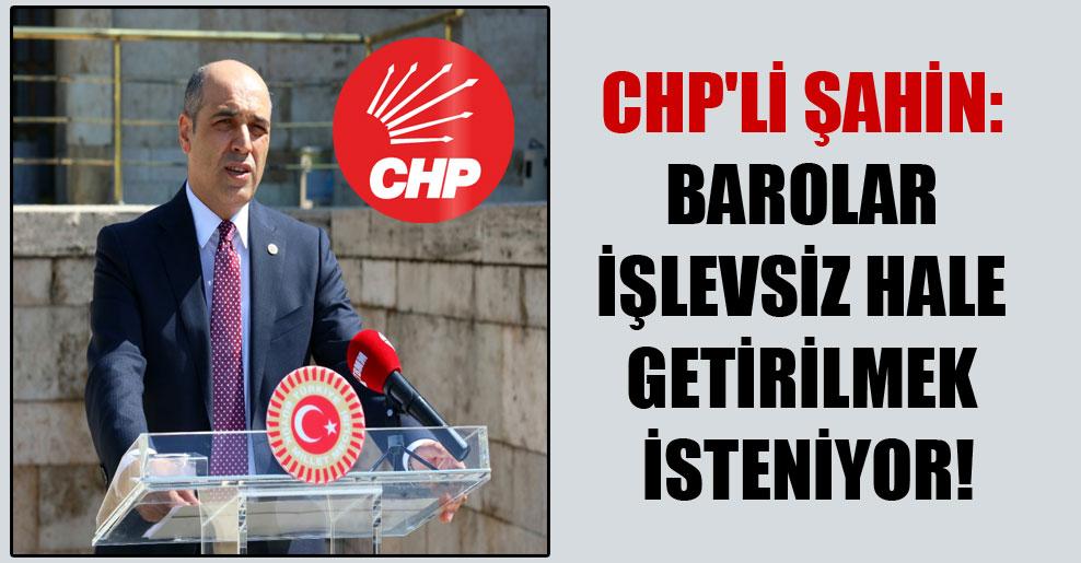 CHP'li Şahin: Barolar işlevsiz hale getirilmek isteniyor!