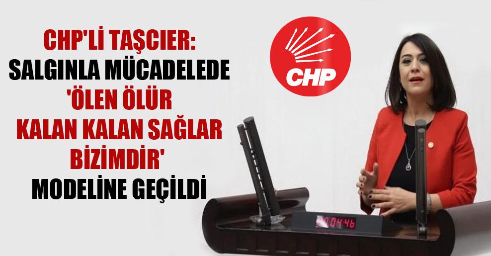 CHP'li Taşcıer: Salgınla mücadelede 'ölen ölür kalan kalan sağlar bizimdir' modeline geçildi