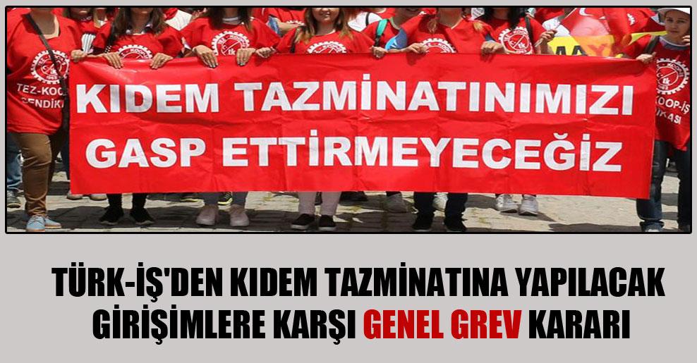 Türk-İş'den kıdem tazminatına yapılacak girişimlere karşı genel grev kararı