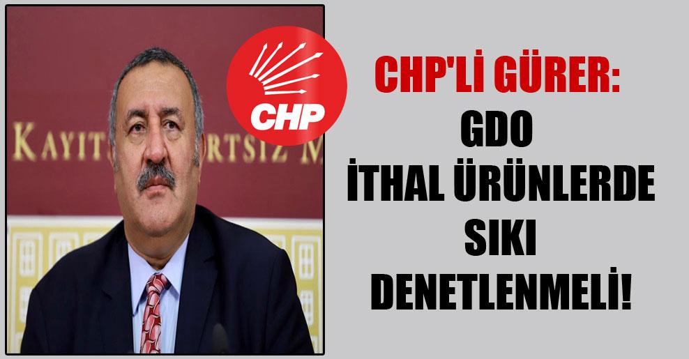 CHP'li Gürer: GDO ithal ürünlerde sıkı denetlenmeli!