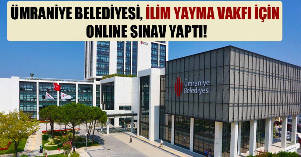 Ümraniye Belediyesi, İlim Yayma Vakfı için online sınav yaptı!