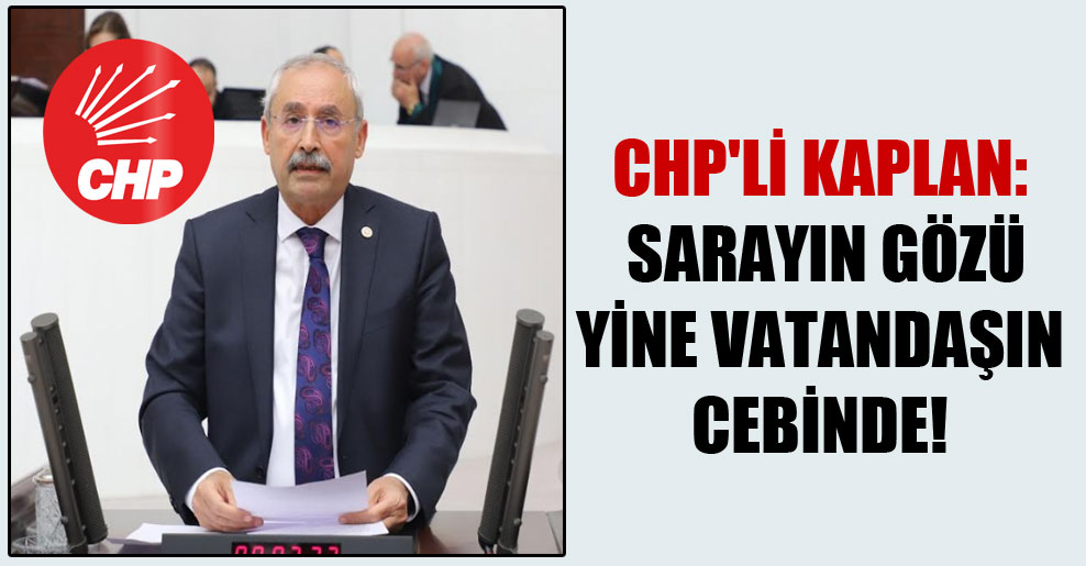 CHP'li Kaplan: Sarayın gözü yine vatandaşın cebinde!