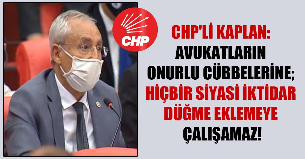 CHP'li Kaplan: Avukatların onurlu cübbelerine; hiçbir siyasi iktidar düğme eklemeye çalışamaz!