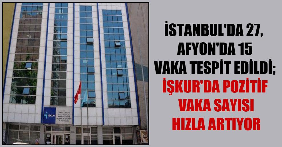 İstanbul'da 27, Afyon'da 15 vaka tespit edildi; İŞKUR'da pozitif vaka sayısı hızla artıyor