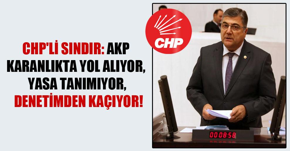 CHP'li Sındır: AKP karanlıkta yol alıyor, yasa tanımıyor, denetimden kaçıyor!