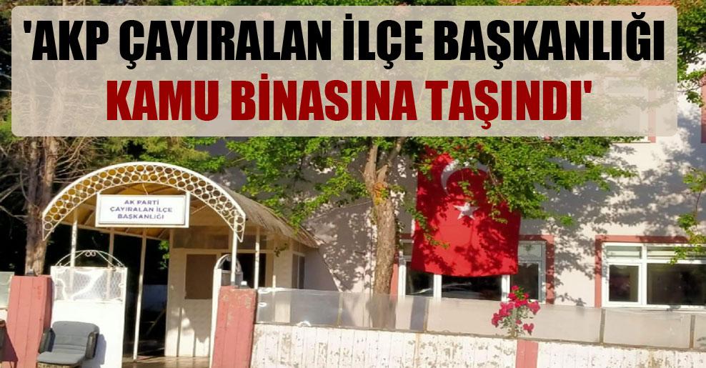 'AKP Çayıralan İlçe Başkanlığı kamu binasına taşındı'