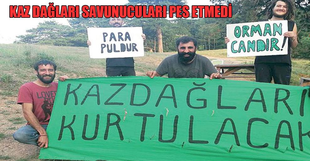 Kaz Dağları savunucuları pes etmedi!