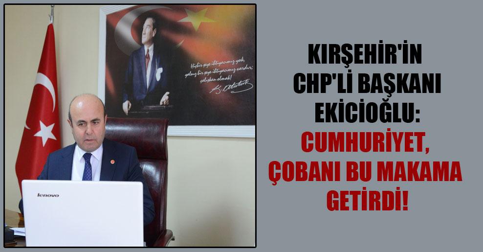 Kırşehir'in CHP'li başkanı Ekicioğlu: Cumhuriyet, çobanı bu makama getirdi!