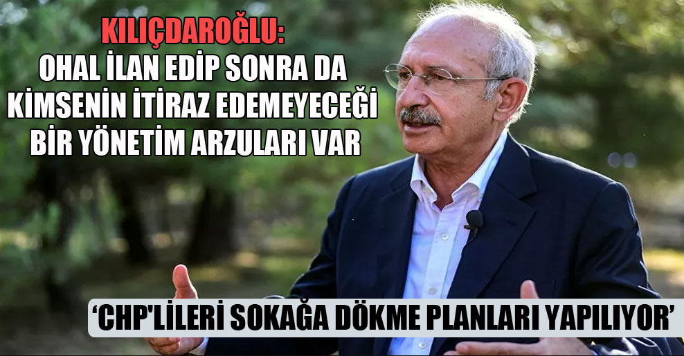 Kılıçdaroğlu: OHAL ilan edip sonra da kimsenin itiraz edemeyeceği bir yönetim arzuları var