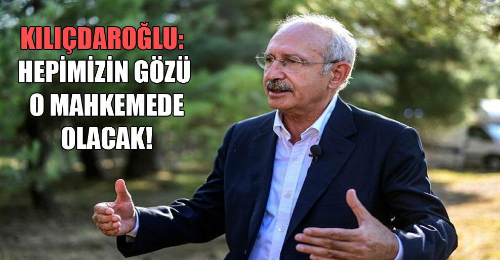 Kılıçdaroğlu: Hepimizin gözü o mahkemede olacak!