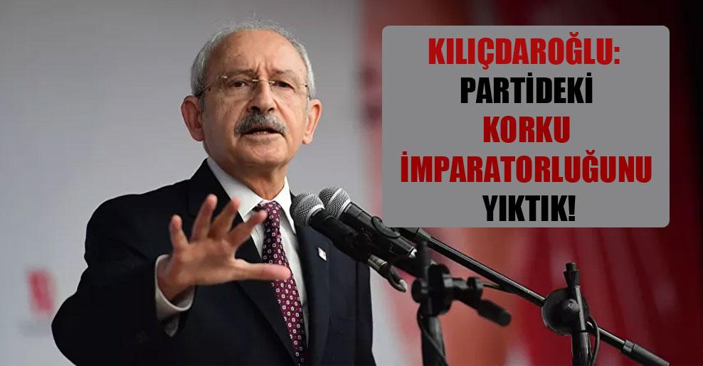 Kılıçdaroğlu: Partideki korku imparatorluğunu yıktık!