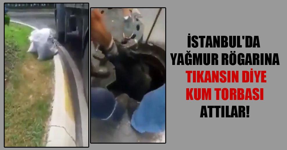 İstanbul'da yağmur rögarına tıkansın diye kum torbası attılar!