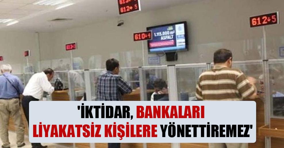 'İktidar, bankaları liyakatsiz kişilere yönettiremez'