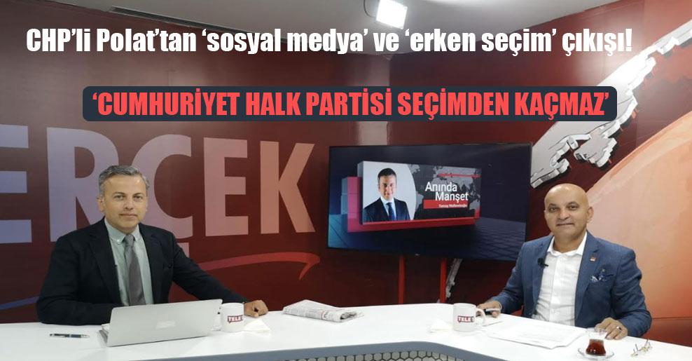 CHP'li Polat'tan 'sosyal medya' ve 'erken seçim' çıkışı!