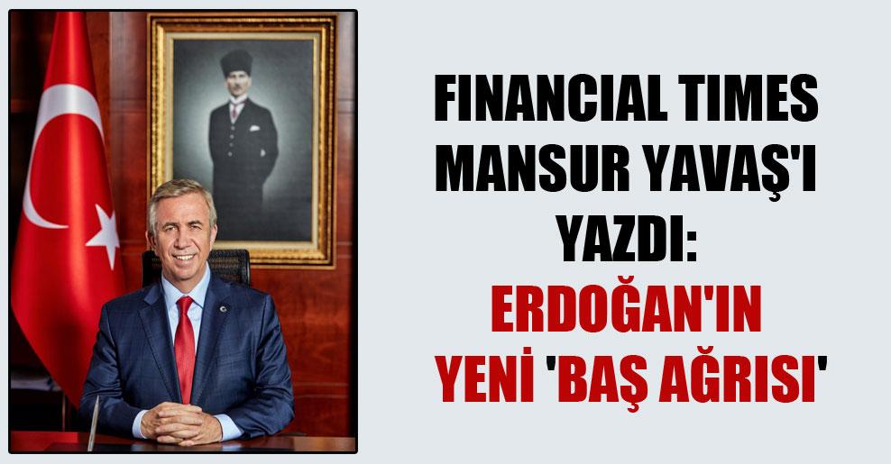 Financial Times Mansur Yavaş'ı yazdı: Erdoğan'ın yeni 'baş ağrısı'