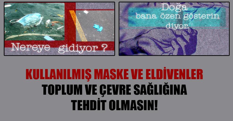 Kullanılmış maske ve eldivenler toplum ve çevre sağlığına tehdit olmasın!