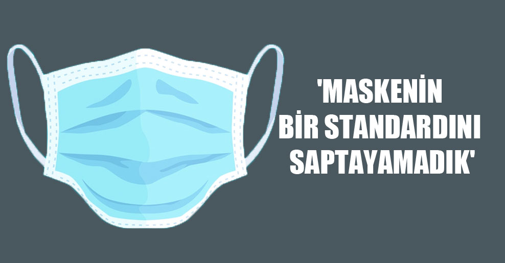 'Maskenin bir standardını saptayamadık'