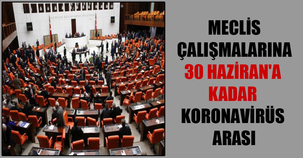 Meclis çalışmalarına 30 Haziran'a kadar Koronavirüs arası