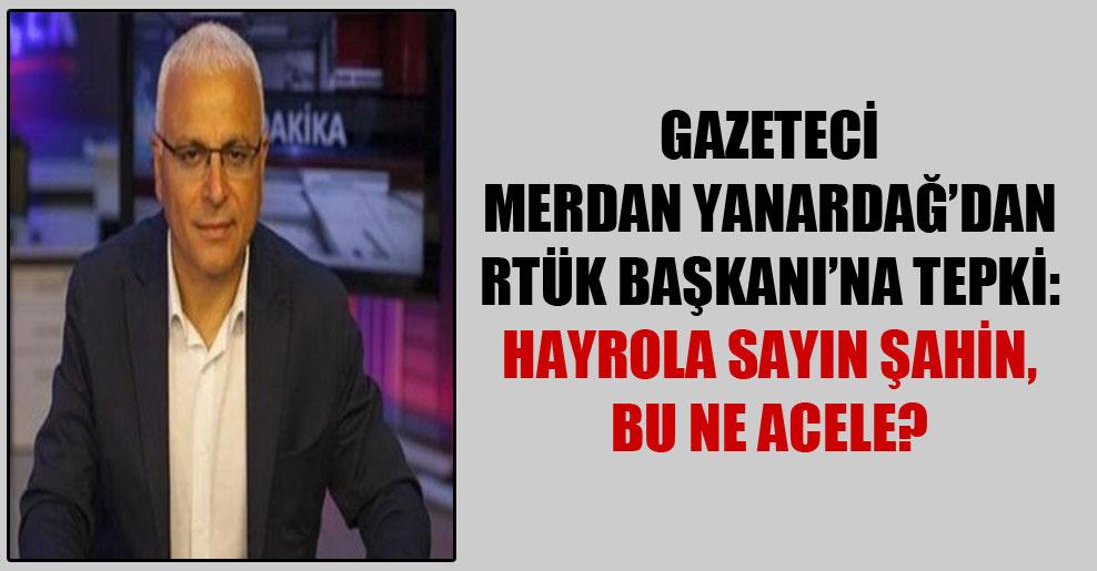 Gazeteci Merdan Yanardağ'dan RTÜK Başkanı'na tepki: Hayrola sayın Şahin, bu ne acele?