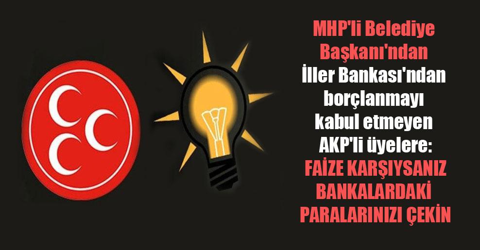 MHP'li Belediye Başkanı'ndan İller Bankası'ndan borçlanmayı kabul etmeyen AKP'li üyelere: Faize karşıysanız bankalardaki paralarınızı çekin