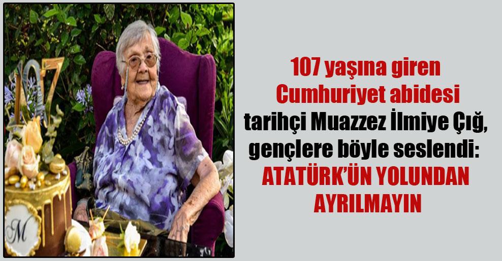107 yaşına giren Cumhuriyet abidesi tarihçi Muazzez İlmiye Çığ, gençlere böyle seslendi: Atatürk'ün yolundan ayrılmayın