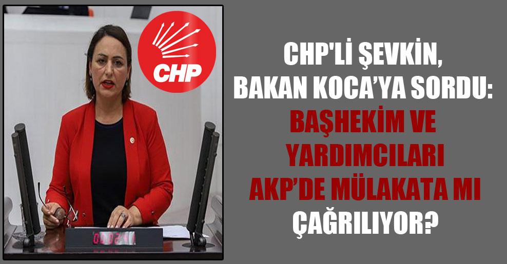 CHP'li Şevkin, Bakan Koca'ya sordu: Başhekim ve yardımcıları AKP'de mülakata mı çağrılıyor?