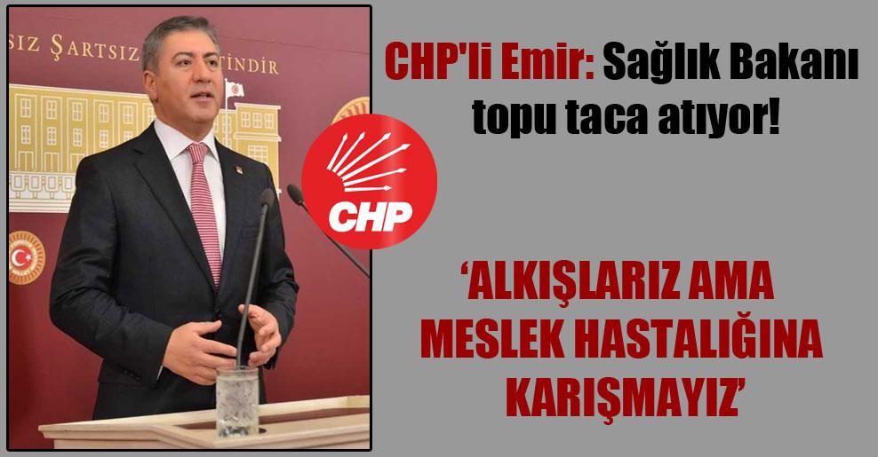 CHP'li Emir: Sağlık Bakanı topu taca atıyor!