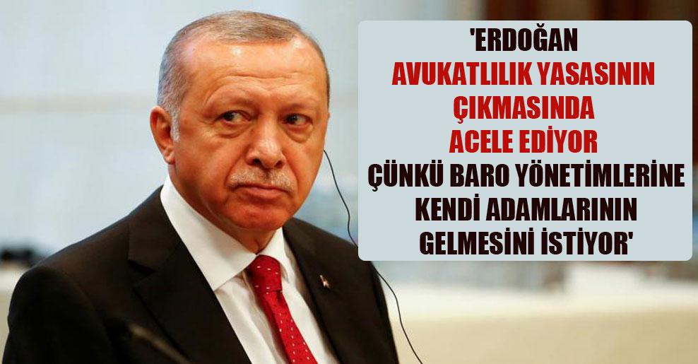 'Erdoğan avukatlılık yasasının çıkmasında acele ediyor çünkü baro yönetimlerine kendi adamlarının gelmesini istiyor'