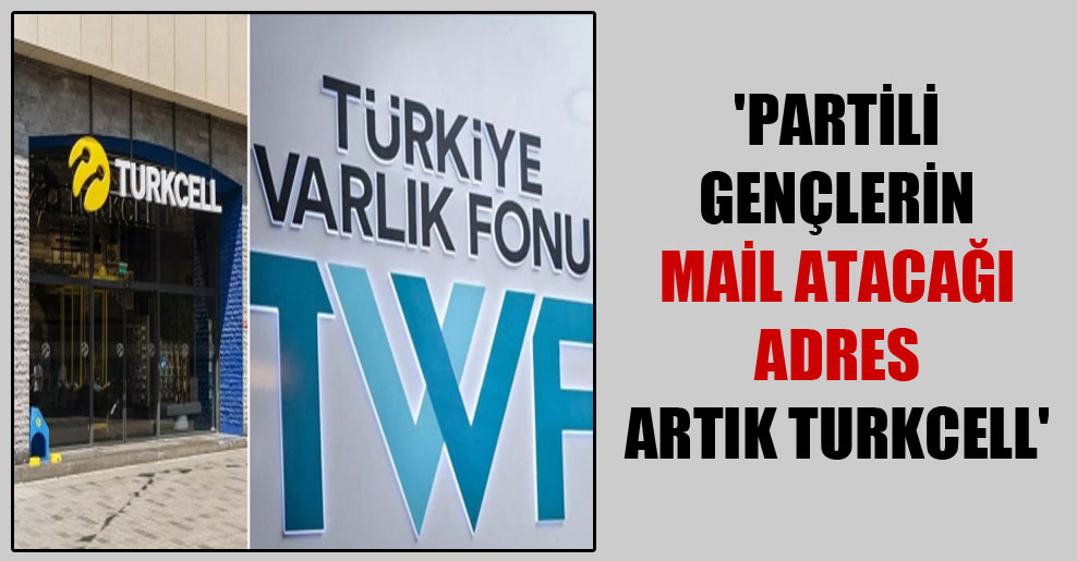 'Partili gençlerin mail atacağı adres artık Turkcell'