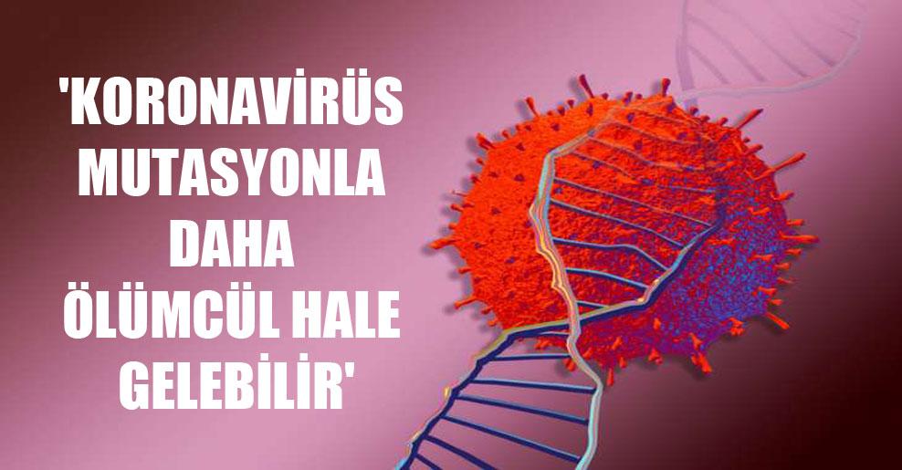 'Koronavirüs mutasyonla daha ölümcül hale gelebilir'