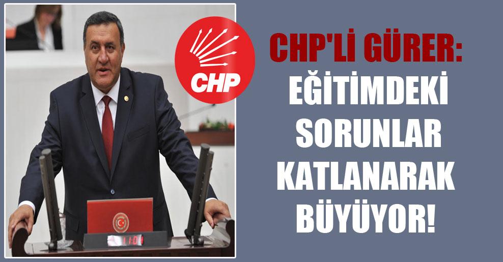CHP'li Gürer: Eğitimdeki sorunlar katlanarak büyüyor!