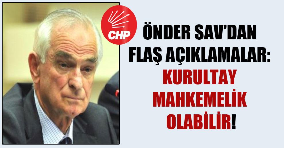 Önder Sav'dan flaş açıklamalar: Kurultay mahkemelik olabilir!