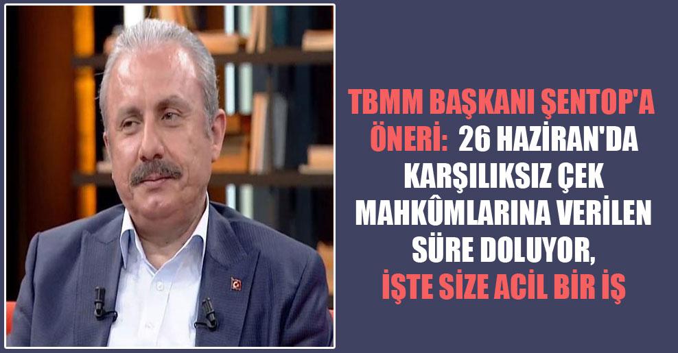 TBMM Başkanı Şentop'a öneri:  26 Haziran'da karşılıksız çek mahkûmlarına verilen süre doluyor, işte size acil bir iş