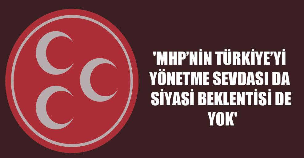 'MHP'nin Türkiye'yi yönetme sevdası da siyasi beklentisi de yok'